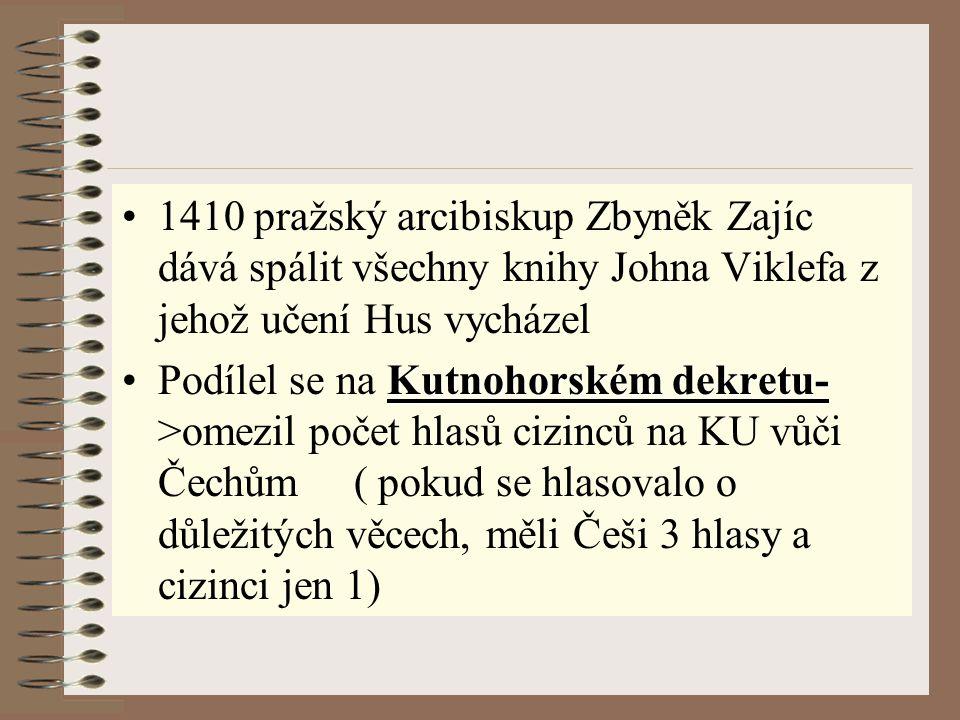 1410 pražský arcibiskup Zbyněk Zajíc dává spálit všechny knihy Johna Viklefa z jehož učení Hus vycházel Kutnohorském dekretu-Podílel se na Kutnohorské