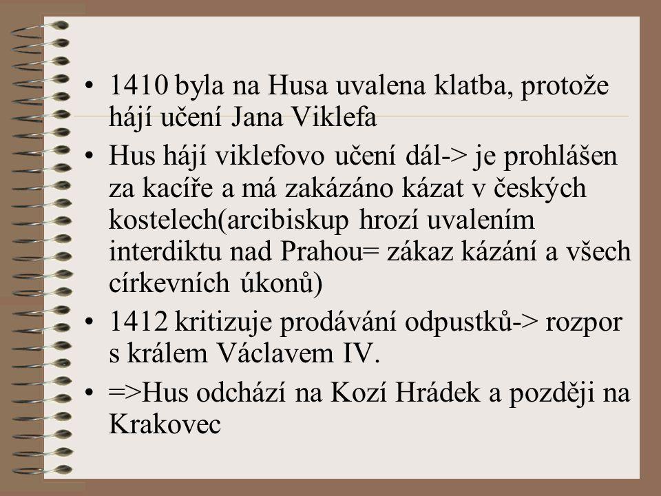 1410 byla na Husa uvalena klatba, protože hájí učení Jana Viklefa Hus hájí viklefovo učení dál-> je prohlášen za kacíře a má zakázáno kázat v českých