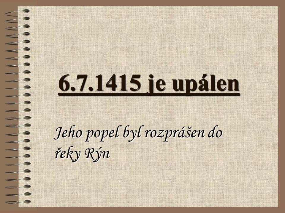 6.7.1415 je upálen Jeho popel byl rozprášen do řeky Rýn