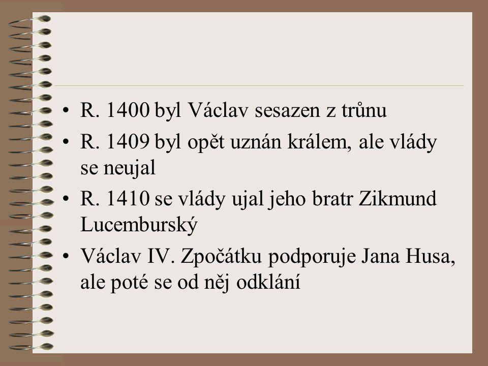 R. 1400 byl Václav sesazen z trůnu R. 1409 byl opět uznán králem, ale vlády se neujal R. 1410 se vlády ujal jeho bratr Zikmund Lucemburský Václav IV.