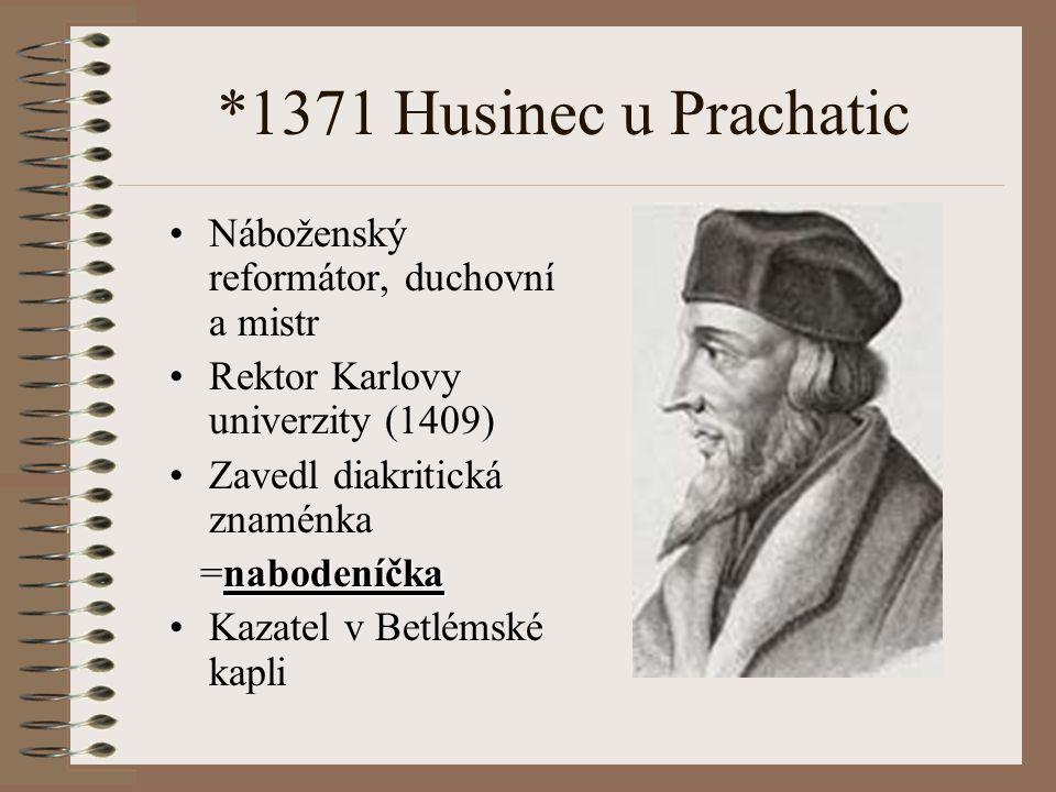 *1371 Husinec u Prachatic Náboženský reformátor, duchovní a mistr Rektor Karlovy univerzity (1409) Zavedl diakritická znaménka nabodeníčka =nabodeníčk