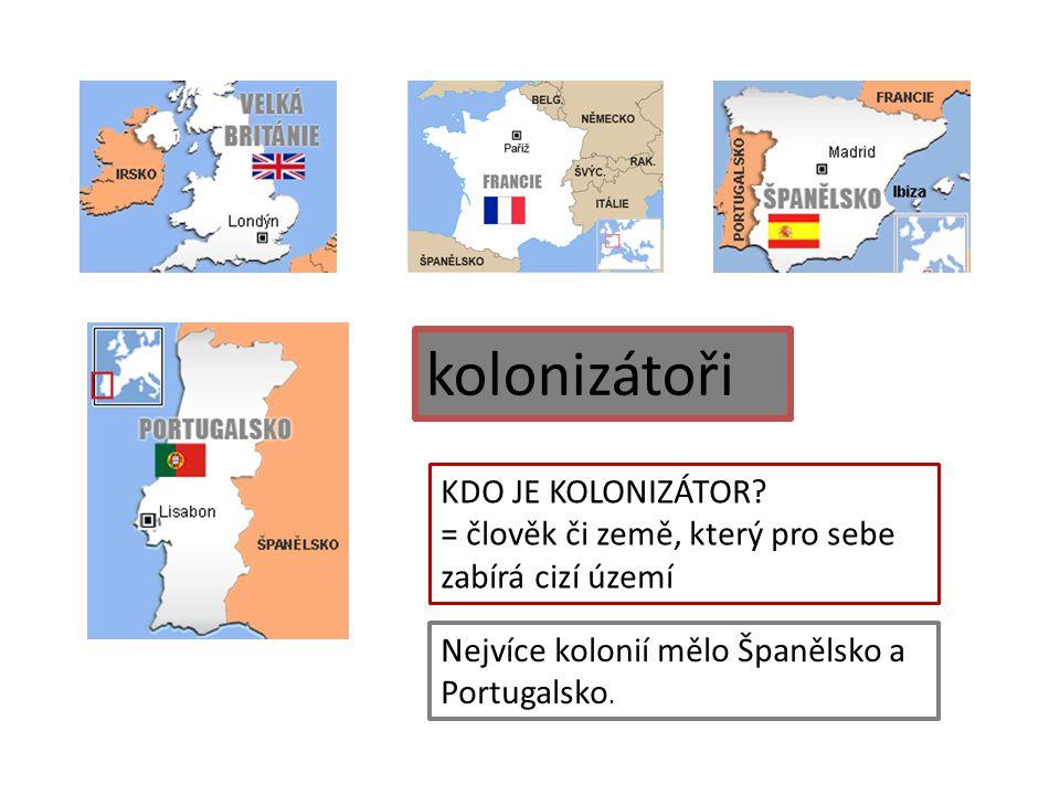 kolonizátoři KDO JE KOLONIZÁTOR? = člověk či země, který pro sebe zabírá cizí území Nejvíce kolonií mělo Španělsko a Portugalsko.