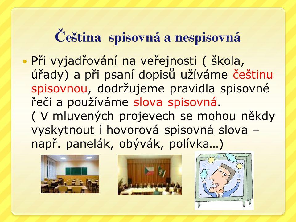 Č eština spisovná a nespisovná Při vyjadřování na veřejnosti ( škola, úřady) a při psaní dopisů užíváme češtinu spisovnou, dodržujeme pravidla spisovné řeči a používáme slova spisovná.