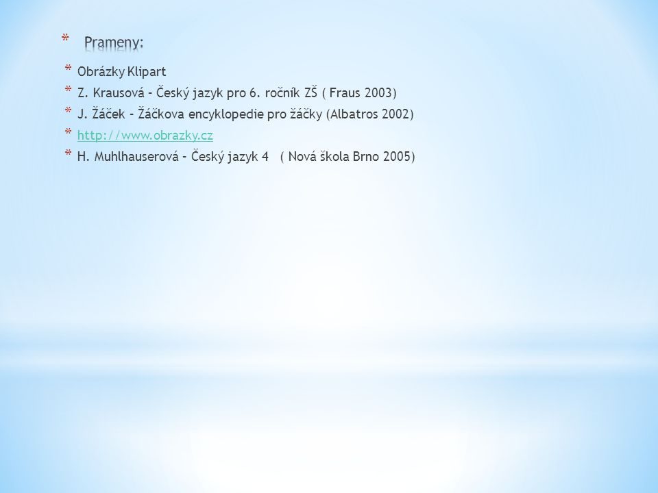 * Obrázky Klipart * Z. Krausová – Český jazyk pro 6. ročník ZŠ ( Fraus 2003) * J. Žáček – Žáčkova encyklopedie pro žáčky (Albatros 2002) * http://www.