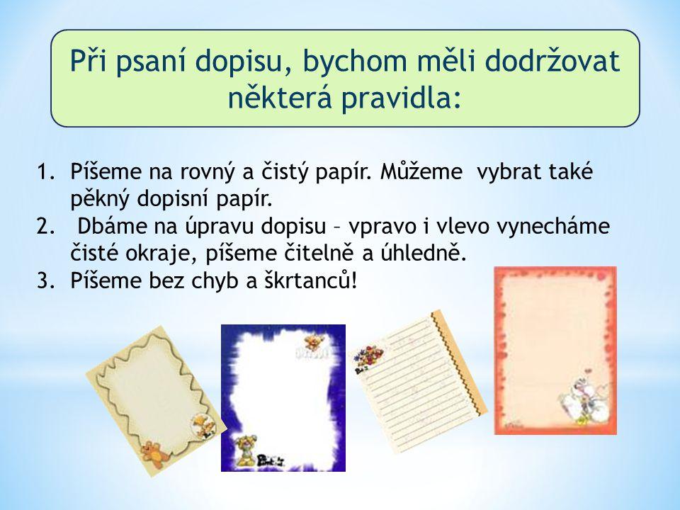 Při psaní dopisu, bychom měli dodržovat některá pravidla: 1.Píšeme na rovný a čistý papír. Můžeme vybrat také pěkný dopisní papír. 2. Dbáme na úpravu