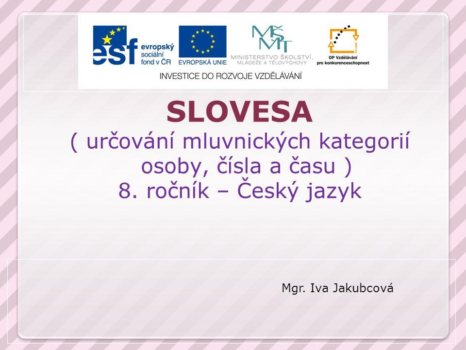 SLOVESA ( určování mluvnických kategorií osoby, čísla a času ) 8. ročník – Český jazyk Mgr. Iva Jakubcová