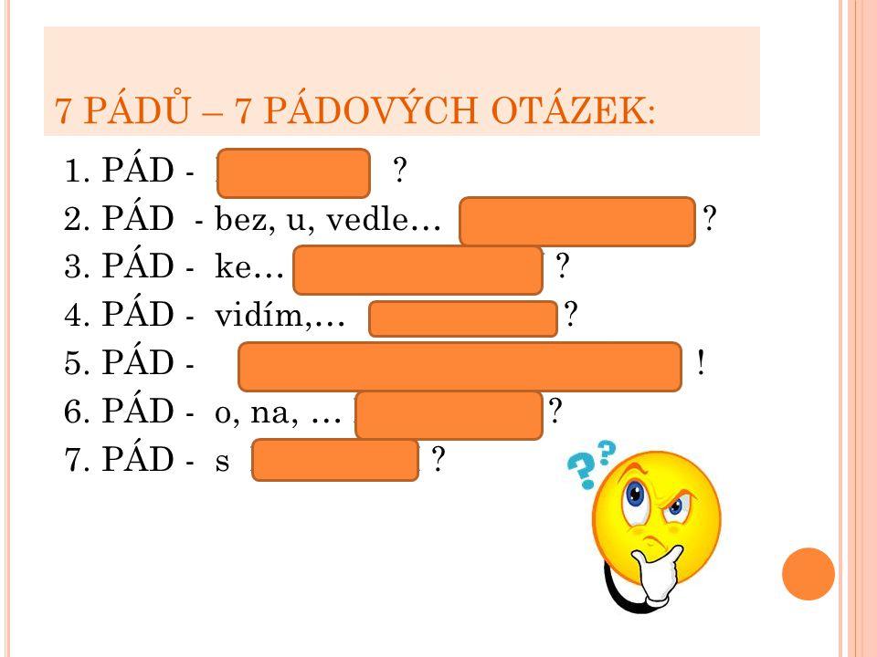 7 PÁDŮ – 7 PÁDOVÝCH OTÁZEK: 1. PÁD - KDO, CO ? 2. PÁD - bez, u, vedle… KOHO, ČEHO ? 3. PÁD - ke… KOMU, ČEMU ? 4. PÁD - vidím,… KOHO, CO ? 5. PÁD - OSL