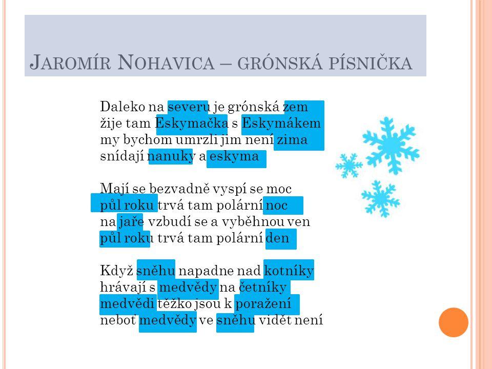 J AROMÍR N OHAVICA – GRÓNSKÁ PÍSNIČKA Daleko na severu je grónská zem žije tam Eskymačka s Eskymákem my bychom umrzli jim není zima snídají nanuky a eskyma Mají se bezvadně vyspí se moc půl roku trvá tam polární noc na jaře vzbudí se a vyběhnou ven půl roku trvá tam polární den Když sněhu napadne nad kotníky hrávají s medvědy na četníky medvědi těžko jsou k poražení neboť medvědy ve sněhu vidět není