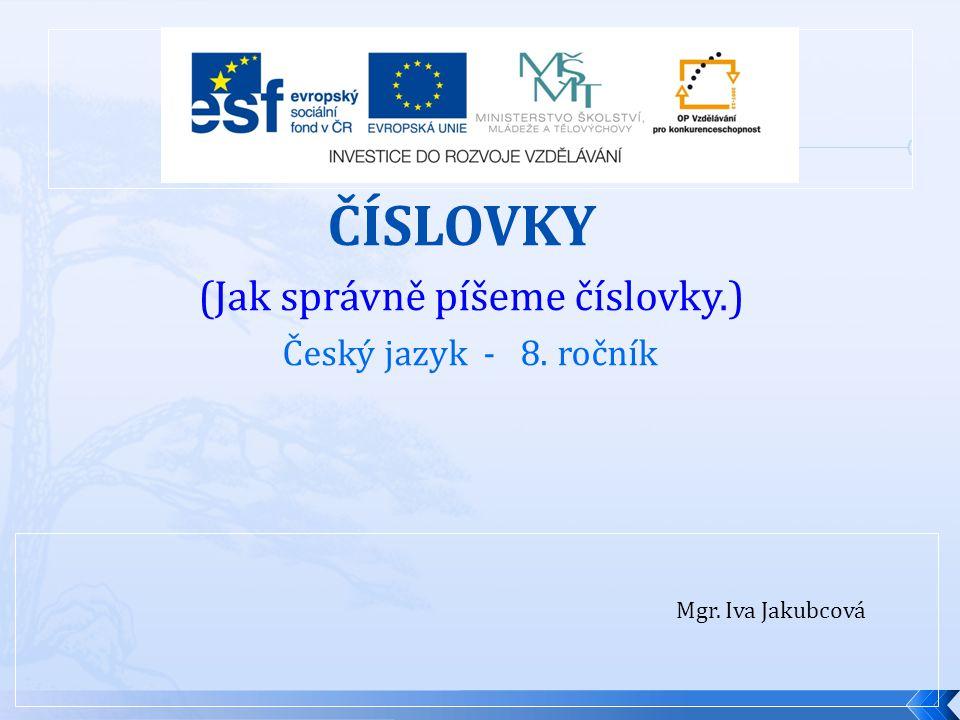 Mgr. Iva Jakubcová ČÍSLOVKY (Jak správně píšeme číslovky.) Český jazyk - 8. ročník
