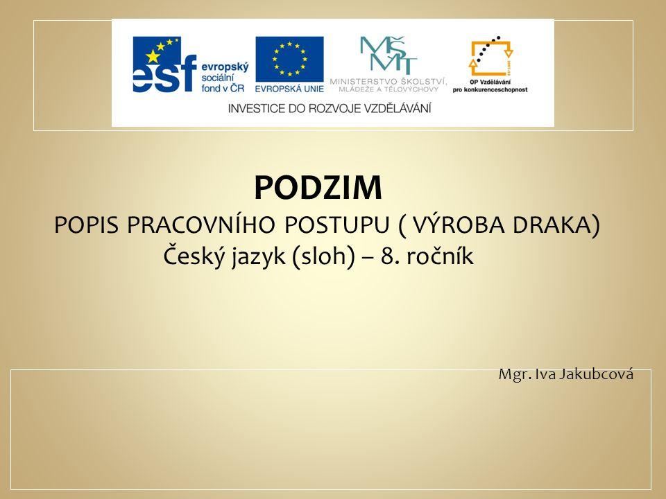 PODZIM POPIS PRACOVNÍHO POSTUPU ( VÝROBA DRAKA) Český jazyk (sloh) – 8. ročník Mgr. Iva Jakubcová