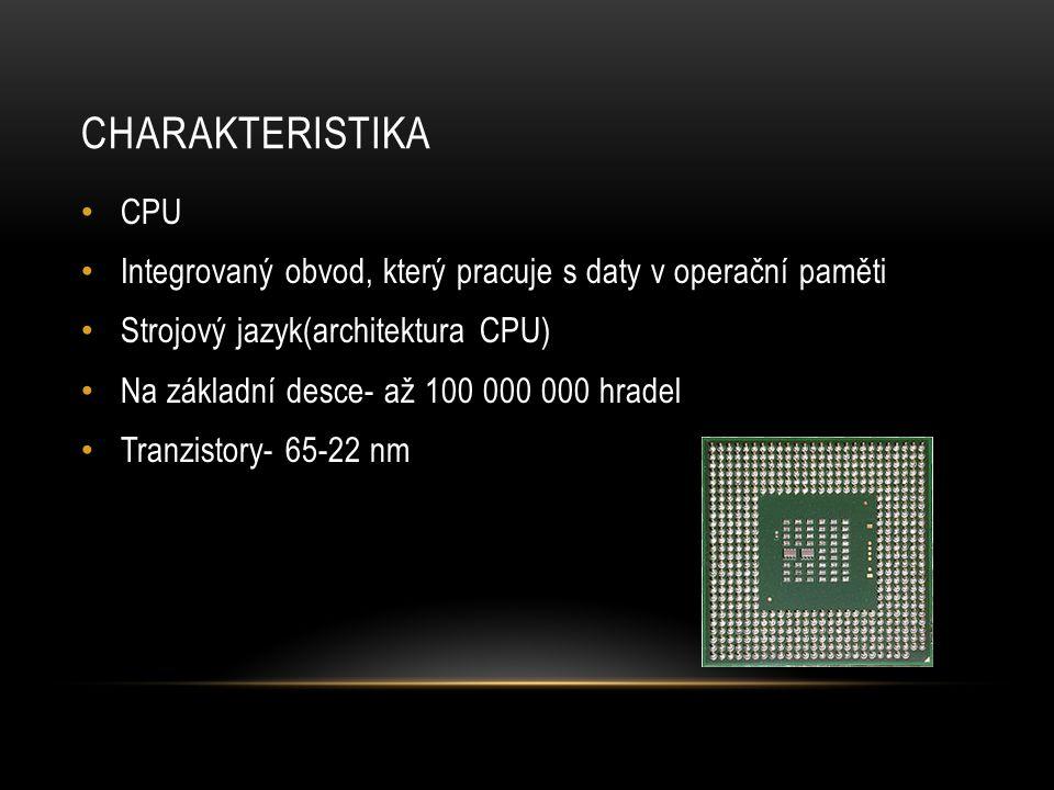 CHARAKTERISTIKA CPU Integrovaný obvod, který pracuje s daty v operační paměti Strojový jazyk(architektura CPU) Na základní desce- až 100 000 000 hradel Tranzistory- 65-22 nm