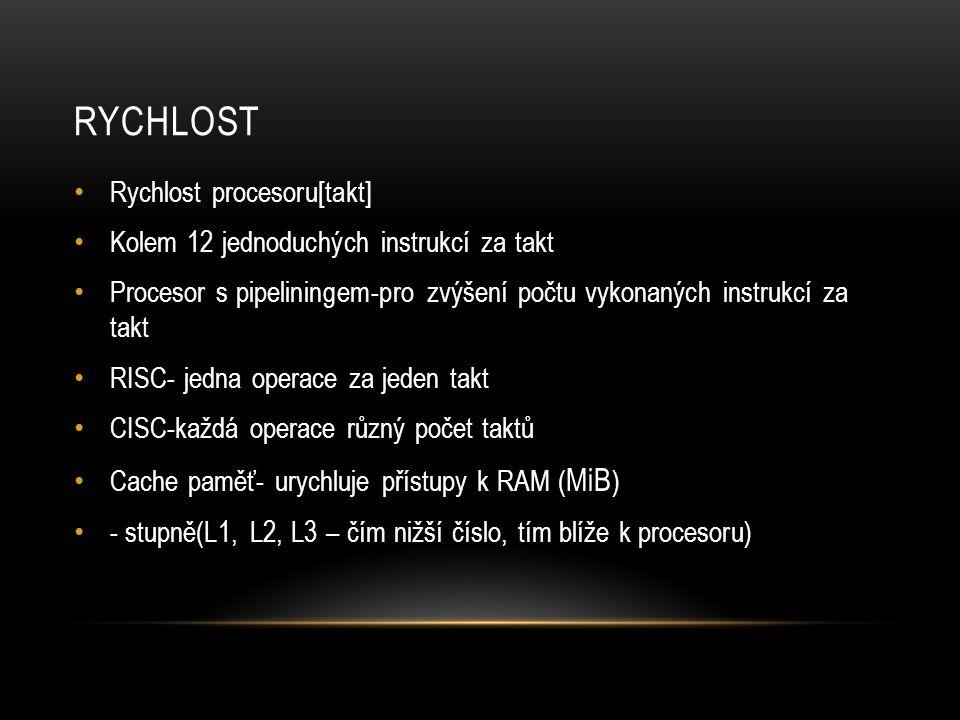 RYCHLOST Rychlost procesoru[takt] Kolem 12 jednoduchých instrukcí za takt Procesor s pipeliningem-pro zvýšení počtu vykonaných instrukcí za takt RISC- jedna operace za jeden takt CISC-každá operace různý počet taktů Cache paměť- urychluje přístupy k RAM ( MiB ) - stupně(L1, L2, L3 – čím nižší číslo, tím blíže k procesoru)