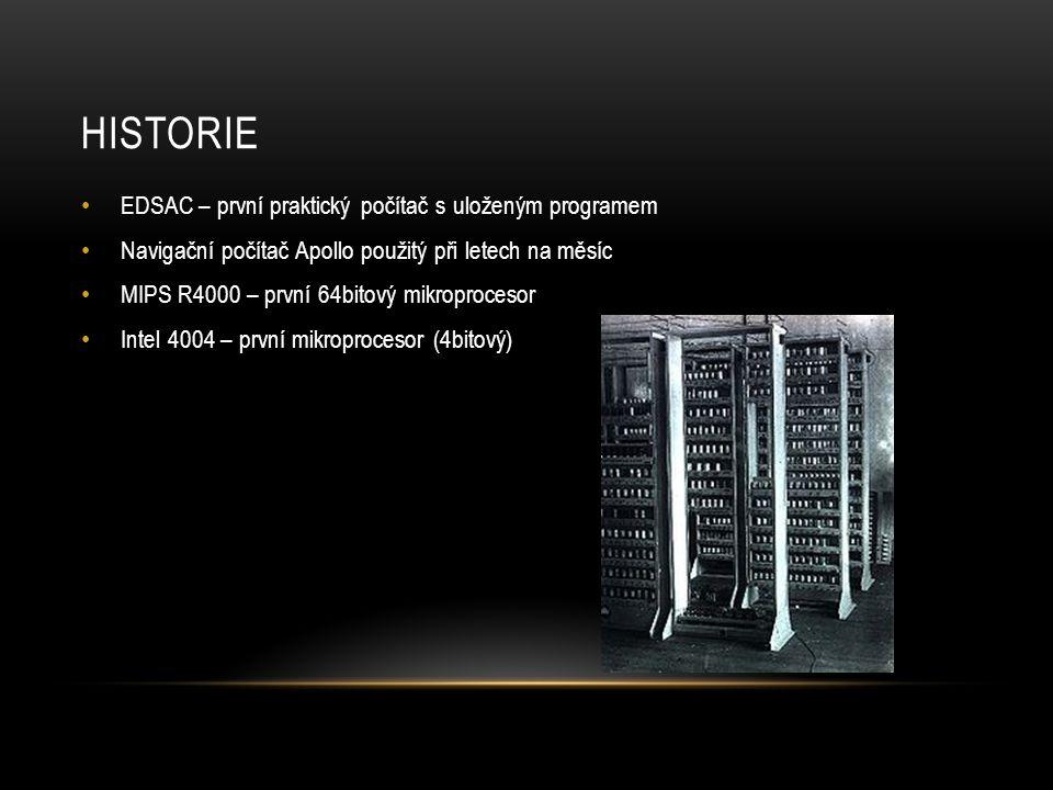 HISTORIE EDSAC – první praktický počítač s uloženým programem Navigační počítač Apollo použitý při letech na měsíc MIPS R4000 – první 64bitový mikroprocesor Intel 4004 – první mikroprocesor (4bitový)