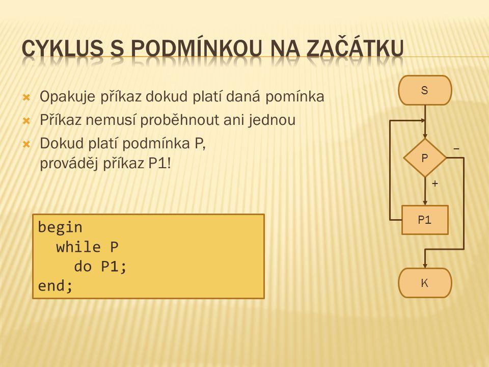 S K P P1 − +  Opakuje příkaz dokud platí daná pomínka  Příkaz nemusí proběhnout ani jednou  Dokud platí podmínka P, prováděj příkaz P1! begin while
