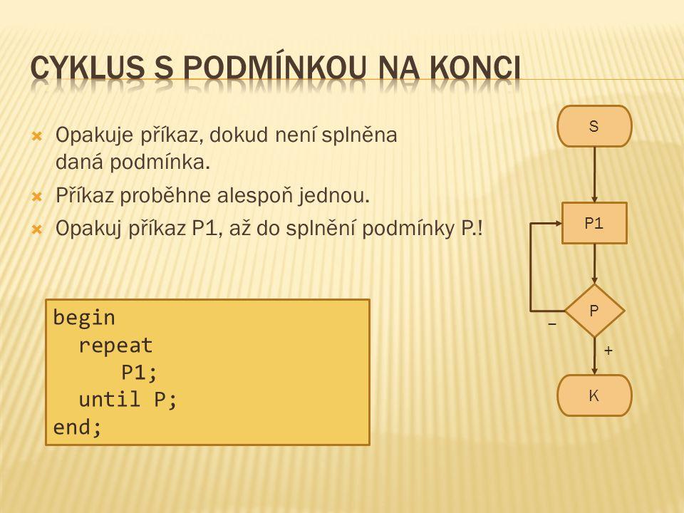 S K P1 P − +  Opakuje příkaz, dokud není splněna daná podmínka.  Příkaz proběhne alespoň jednou.  Opakuj příkaz P1, až do splnění podmínky P.! begi