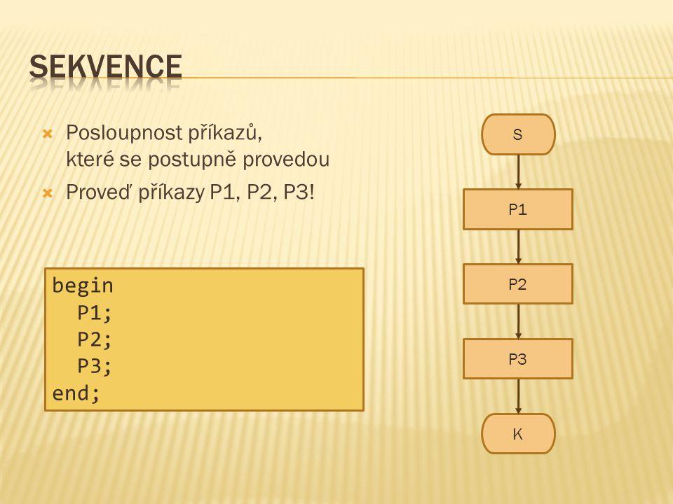  Posloupnost příkazů, které se postupně provedou  Proveď příkazy P1, P2, P3! S K P1 P2 P3 begin P1; P2; P3; end;