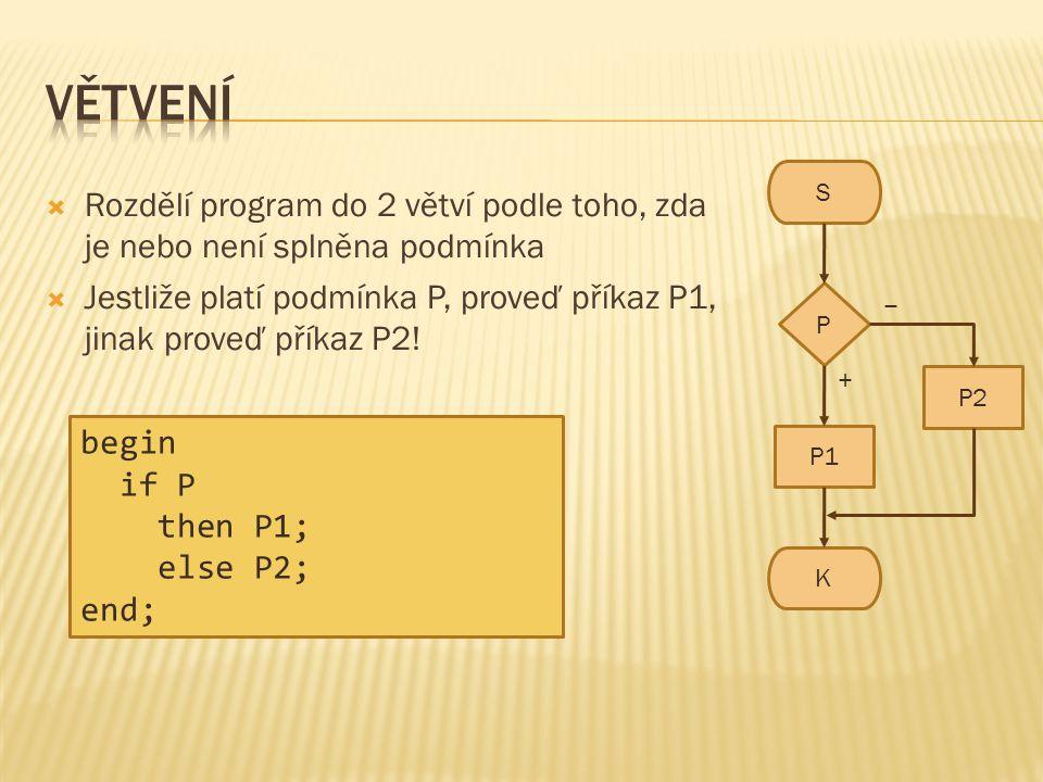  Rozdělí program do 2 větví podle toho, zda je nebo není splněna podmínka  Jestliže platí podmínka P, proveď příkaz P1, jinak proveď příkaz P2! S K