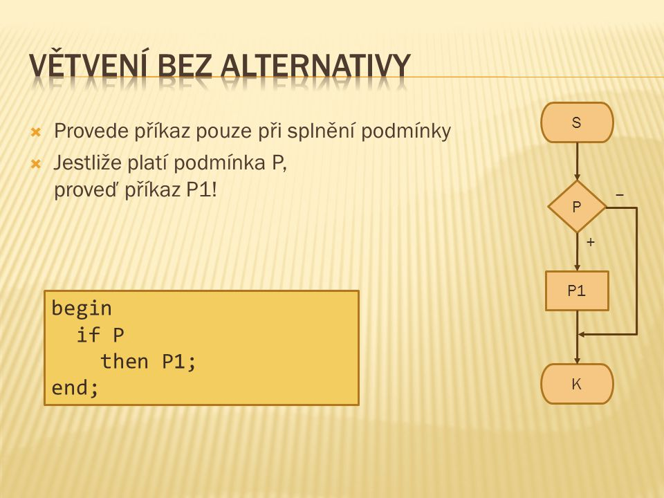  Provede příkaz pouze při splnění podmínky  Jestliže platí podmínka P, proveď příkaz P1! S K P P1 − + begin if P then P1; end;