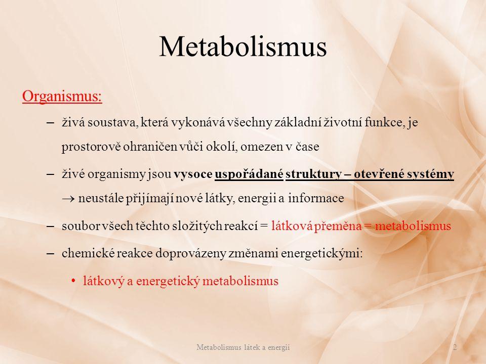 Metabolismus Organismus: – živá soustava, která vykonává všechny základní životní funkce, je prostorově ohraničen vůči okolí, omezen v čase – živé organismy jsou vysoce uspořádané struktury – otevřené systémy  neustále přijímají nové látky, energii a informace – soubor všech těchto složitých reakcí = látková přeměna = metabolismus – chemické reakce doprovázeny změnami energetickými: látkový a energetický metabolismus 2Metabolismus látek a energií
