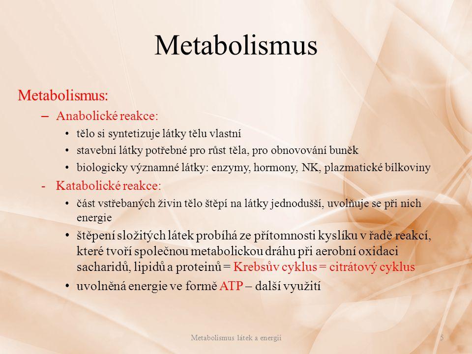 Metabolismus Metabolismus: – Anabolické reakce: tělo si syntetizuje látky tělu vlastní stavební látky potřebné pro růst těla, pro obnovování buněk biologicky významné látky: enzymy, hormony, NK, plazmatické bílkoviny -Katabolické reakce: část vstřebaných živin tělo štěpí na látky jednodušší, uvolňuje se při nich energie štěpení složitých látek probíhá ze přítomnosti kyslíku v řadě reakcí, které tvoří společnou metabolickou dráhu při aerobní oxidaci sacharidů, lipidů a proteinů = Krebsův cyklus = citrátový cyklus uvolněná energie ve formě ATP – další využití Metabolismus látek a energií5