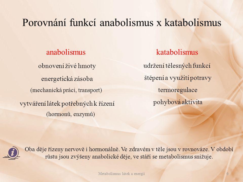 Porovnání funkcí anabolismus x katabolismus anabolismus obnovení živé hmoty energetická zásoba (mechanická práci, transport) vytváření látek potřebných k řízení (hormonů, enzymů) katabolismus udržení tělesných funkcí štěpení a využití potravy termoregulace pohybová aktivita Metabolismus látek a energií6 Oba děje řízeny nervově i hormonálně.