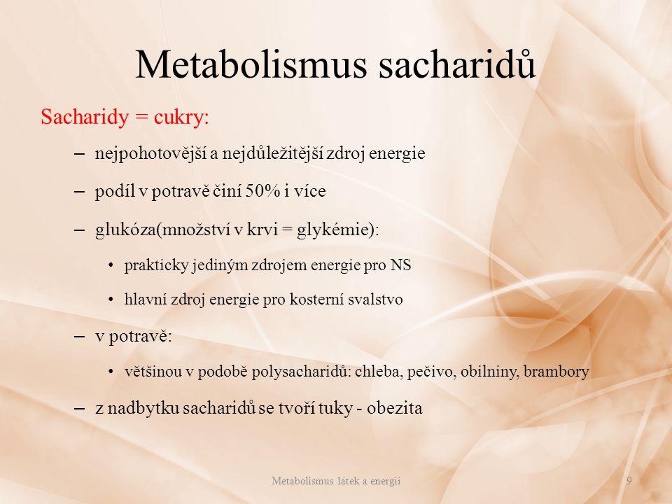 Metabolismus sacharidů Metabolismus sacharidů: – vstřebávají se rozštěpené na glukózu v tenkém střevě – vrátnicovým oběhem do jater – vstřebané jsou zadržovány v játrech a postupně uvolňovány řízeno nervově(hypothalamus) a hormony žláz s vnitřní sekrecí(inzulín, adrenalin) – tvoří se z nich glykogen = živočišný škrob – málo se glykogen ukládá jako pohotový zdroj energie glykogen = 300 -400g hodnoty závisle na jídle či hladovění uložen i ve svalech – zdroj pro svalstvo – glukóza: nejdůležitější sacharid glykemie: 80 -120mg/100cm 3 hyperglykémie, hypoglykémie – zásoba sacharidů poměrně malá: vytváří se i z bílkovin i tuků – z nadbytku se tvoří tuk Metabolismus látek a energií10