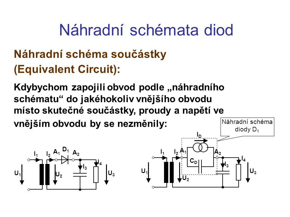 """Náhradní schémata diod Náhradní schéma součástky (Equivalent Circuit): Kdybychom zapojili obvod podle """"náhradního schématu do jakéhokoliv vnějšího obvodu místo skutečné součástky, proudy a napětí ve vnějším obvodu by se nezměnily: U1U1 U3U3 I1I1 I2I2 I3I3 I4I4 A1A1 A2A2 D1D1 U2U2 U1U1 I1I1 A1A1 I2I2 U2U2 U3U3 I3I3 I4I4 A2A2 Náhradní schéma diody D 1 IDID CDCD"""