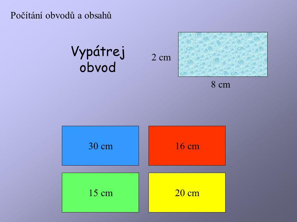 Počítání obvodů a obsahů 2 cm 8 cm Vypátrej obvod 30 cm16 cm 15 cm20 cm