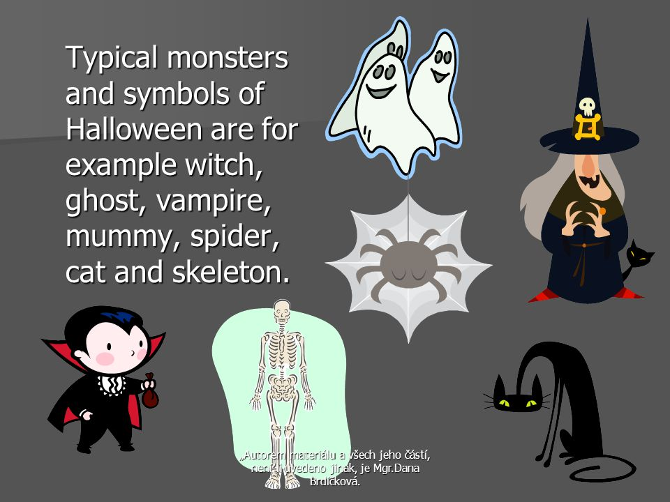 Typical monsters and symbols of Halloween are for example witch, ghost, vampire, mummy, spider, cat and skeleton.