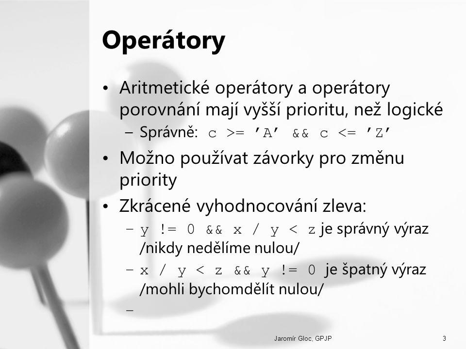 Jaromír Gloc, GPJP3 Operátory Aritmetické operátory a operátory porovnání mají vyšší prioritu, než logické –Správně: c >= 'A' && c <= 'Z' Možno použív