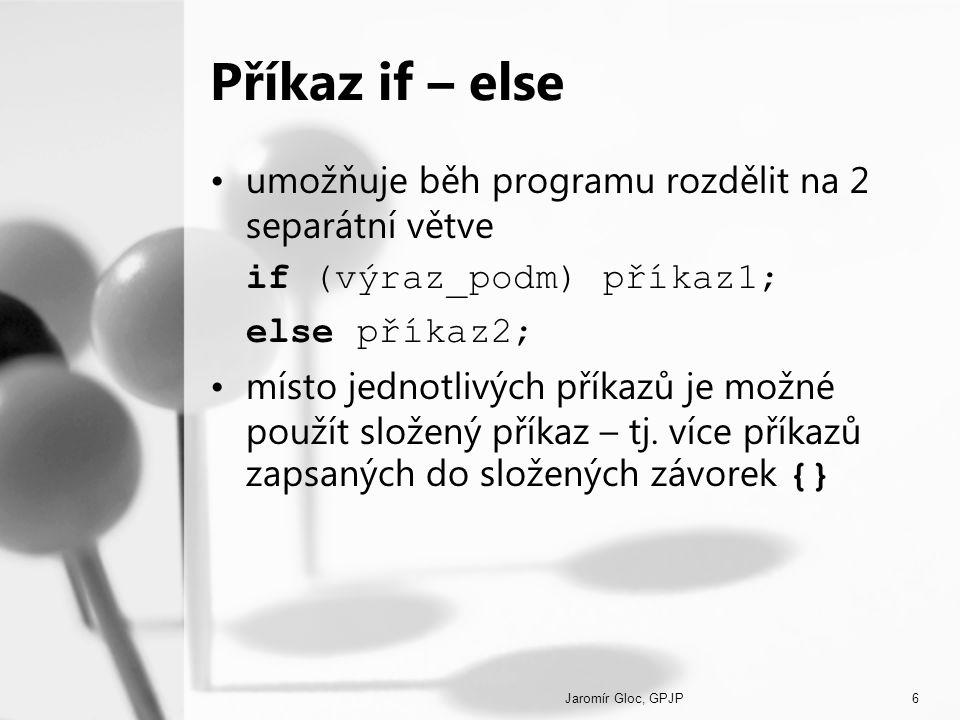 Jaromír Gloc, GPJP6 Příkaz if – else umožňuje běh programu rozdělit na 2 separátní větve if (výraz_podm) příkaz1; else příkaz2; místo jednotlivých pří