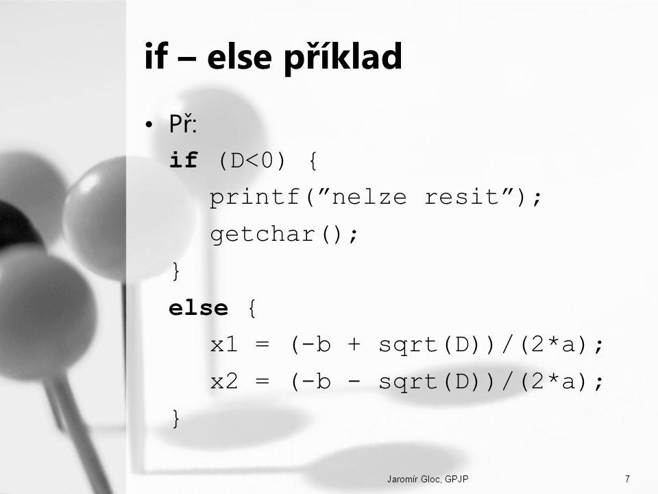 "Jaromír Gloc, GPJP7 if – else příklad Př: if (D<0) { printf(""nelze resit""); getchar(); } else { x1 = (-b + sqrt(D))/(2*a); x2 = (-b - sqrt(D))/(2*a);"