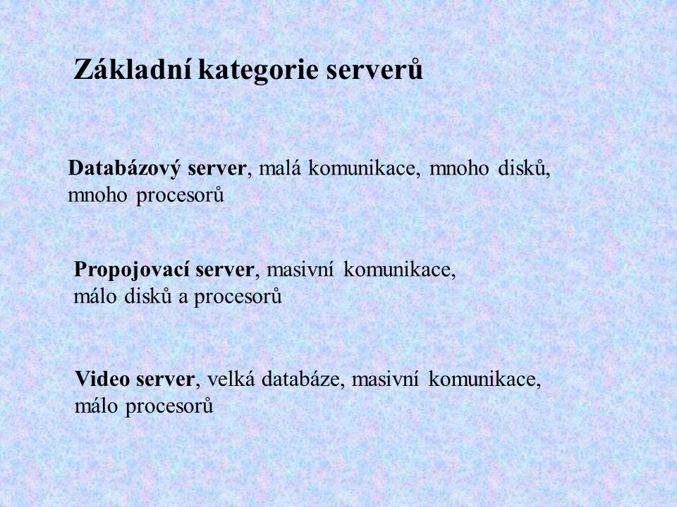 Základní kategorie serverů Databázový server, malá komunikace, mnoho disků, mnoho procesorů Propojovací server, masivní komunikace, málo disků a procesorů Video server, velká databáze, masivní komunikace, málo procesorů