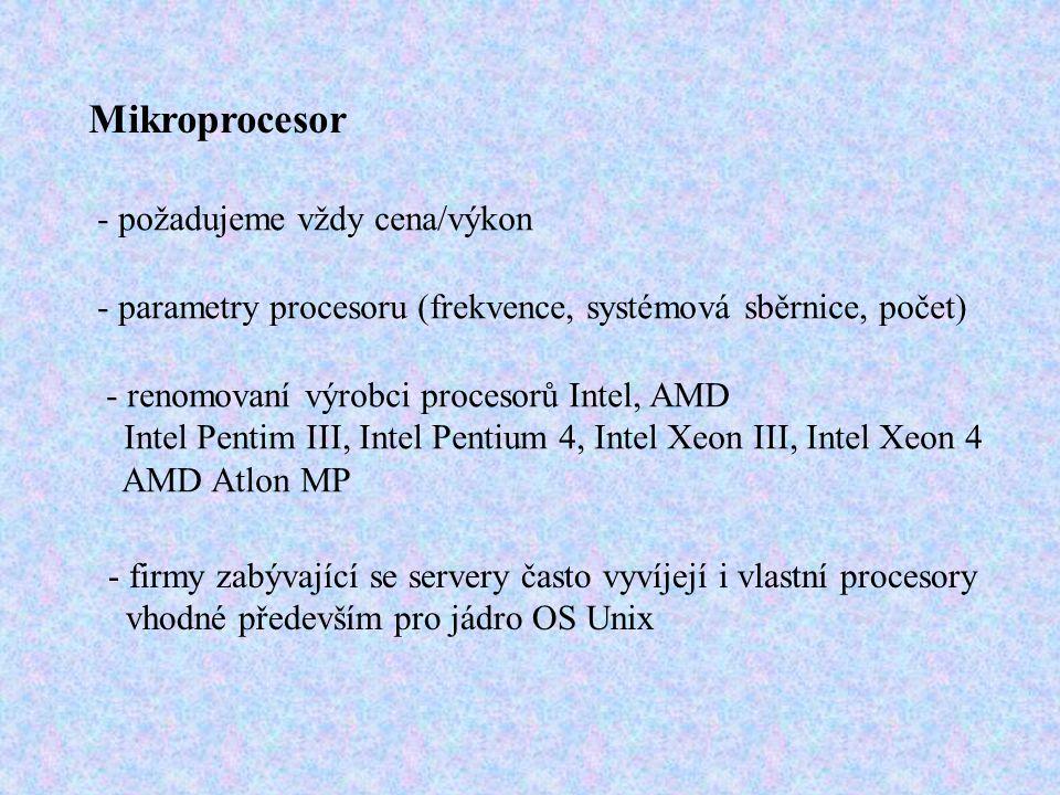 Mikroprocesor - požadujeme vždy cena/výkon - parametry procesoru (frekvence, systémová sběrnice, počet) - renomovaní výrobci procesorů Intel, AMD Intel Pentim III, Intel Pentium 4, Intel Xeon III, Intel Xeon 4 AMD Atlon MP - firmy zabývající se servery často vyvíjejí i vlastní procesory vhodné především pro jádro OS Unix