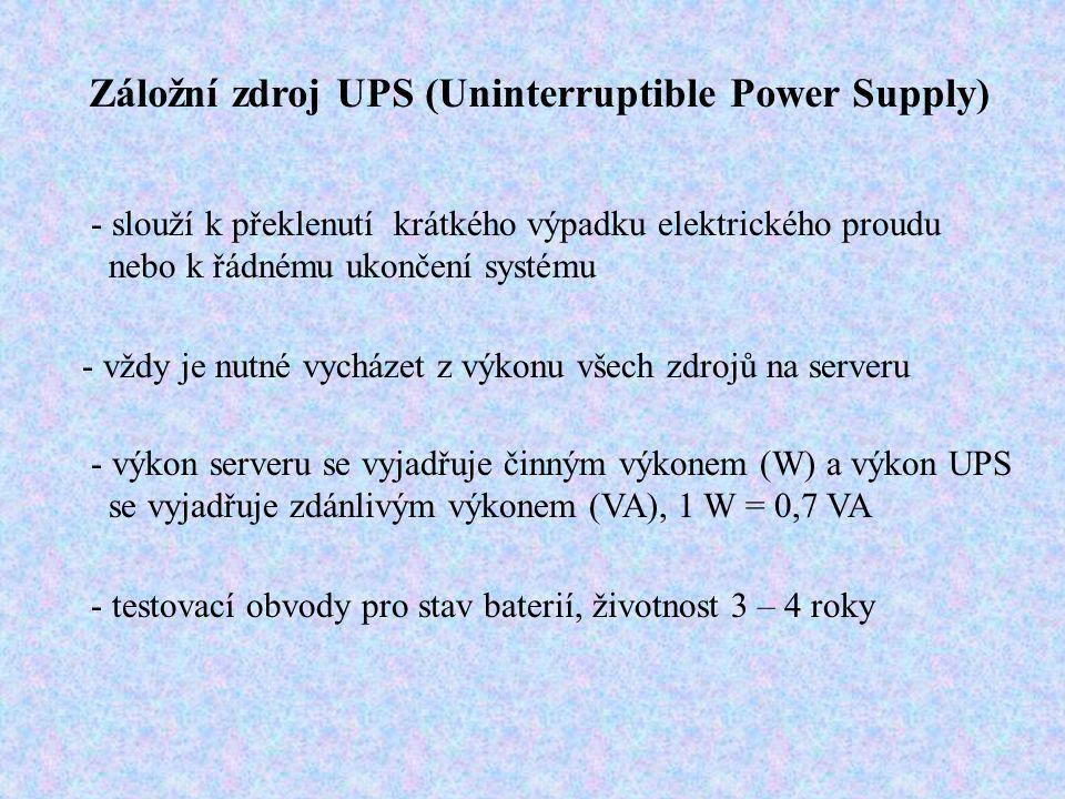 Záložní zdroj UPS (Uninterruptible Power Supply) - slouží k překlenutí krátkého výpadku elektrického proudu nebo k řádnému ukončení systému - vždy je nutné vycházet z výkonu všech zdrojů na serveru - výkon serveru se vyjadřuje činným výkonem (W) a výkon UPS se vyjadřuje zdánlivým výkonem (VA), 1 W = 0,7 VA - testovací obvody pro stav baterií, životnost 3 – 4 roky
