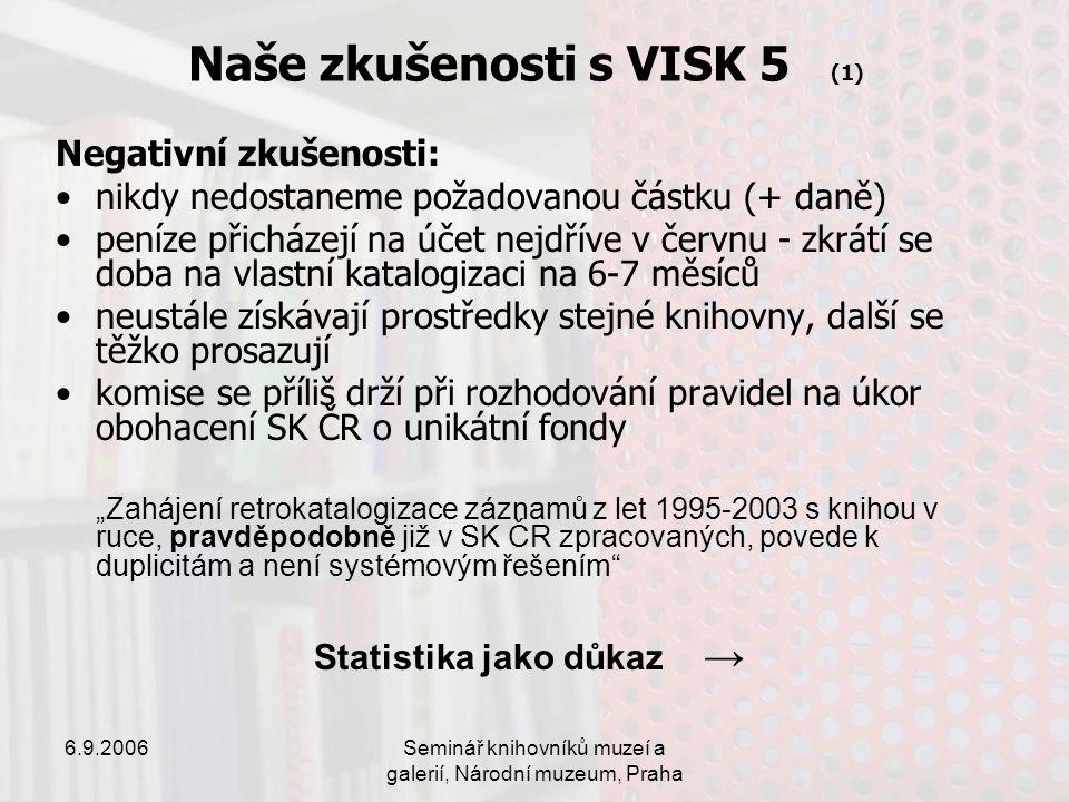 """6.9.2006Seminář knihovníků muzeí a galerií, Národní muzeum, Praha Naše zkušenosti s VISK 5 (1) Negativní zkušenosti: nikdy nedostaneme požadovanou částku (+ daně) peníze přicházejí na účet nejdříve v červnu - zkrátí se doba na vlastní katalogizaci na 6-7 měsíců neustále získávají prostředky stejné knihovny, další se těžko prosazují komise se příliš drží při rozhodování pravidel na úkor obohacení SK ČR o unikátní fondy """"Zahájení retrokatalogizace záznamů z let 1995-2003 s knihou v ruce, pravděpodobně již v SK ČR zpracovaných, povede k duplicitám a není systémovým řešením Statistika jako důkaz →"""