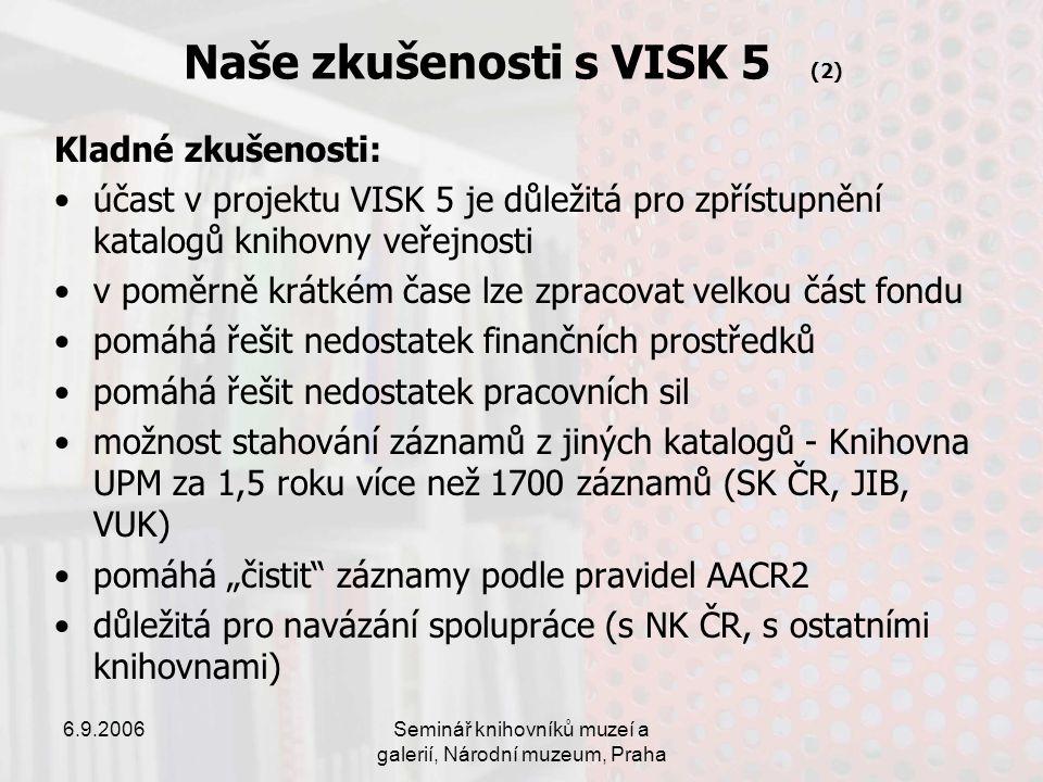 """6.9.2006Seminář knihovníků muzeí a galerií, Národní muzeum, Praha Naše zkušenosti s VISK 5 (2) Kladné zkušenosti: účast v projektu VISK 5 je důležitá pro zpřístupnění katalogů knihovny veřejnosti v poměrně krátkém čase lze zpracovat velkou část fondu pomáhá řešit nedostatek finančních prostředků pomáhá řešit nedostatek pracovních sil možnost stahování záznamů z jiných katalogů - Knihovna UPM za 1,5 roku více než 1700 záznamů (SK ČR, JIB, VUK) pomáhá """"čistit záznamy podle pravidel AACR2 důležitá pro navázání spolupráce (s NK ČR, s ostatními knihovnami)"""