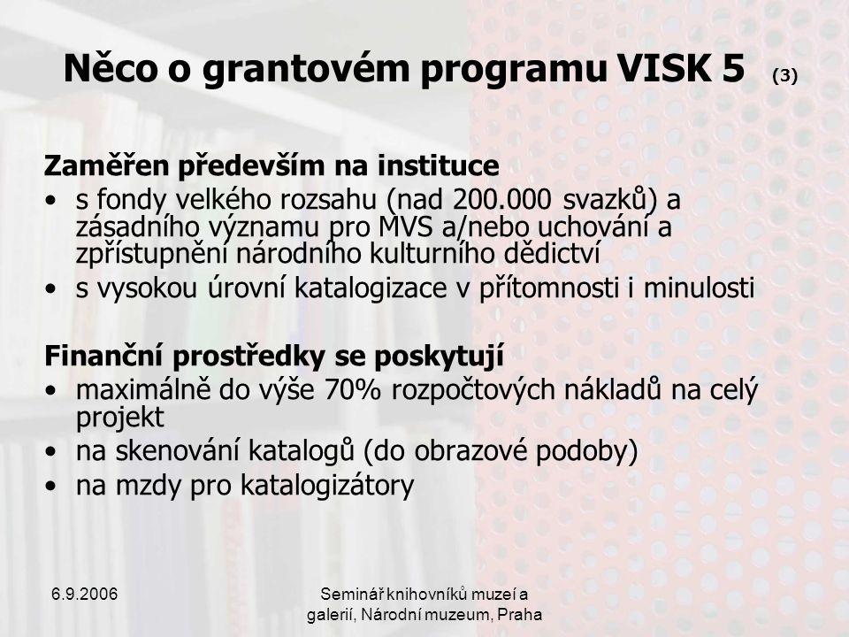 6.9.2006Seminář knihovníků muzeí a galerií, Národní muzeum, Praha Něco o grantovém programu VISK 5 (3) Zaměřen především na instituce s fondy velkého rozsahu (nad 200.000 svazků) a zásadního významu pro MVS a/nebo uchování a zpřístupnění národního kulturního dědictví s vysokou úrovní katalogizace v přítomnosti i minulosti Finanční prostředky se poskytují maximálně do výše 70% rozpočtových nákladů na celý projekt na skenování katalogů (do obrazové podoby) na mzdy pro katalogizátory