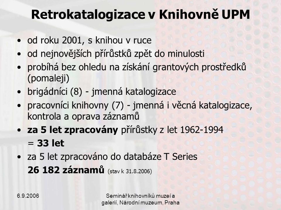 6.9.2006Seminář knihovníků muzeí a galerií, Národní muzeum, Praha Retrokatalogizace v Knihovně UPM od roku 2001, s knihou v ruce od nejnovějších přírůstků zpět do minulosti probíhá bez ohledu na získání grantových prostředků (pomaleji) brigádníci (8) - jmenná katalogizace pracovníci knihovny (7) - jmenná i věcná katalogizace, kontrola a oprava záznamů za 5 let zpracovány přírůstky z let 1962-1994 = 33 let za 5 let zpracováno do databáze T Series 26 182 záznamů (stav k 31.8.2006)