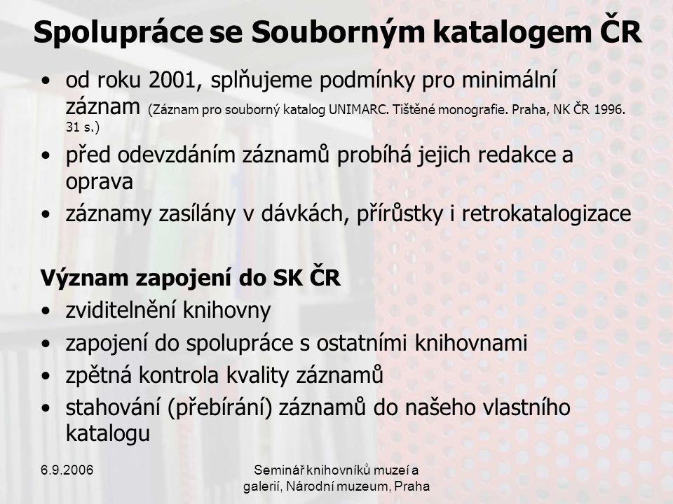 6.9.2006Seminář knihovníků muzeí a galerií, Národní muzeum, Praha Spolupráce se Souborným katalogem ČR od roku 2001, splňujeme podmínky pro minimální záznam (Záznam pro souborný katalog UNIMARC.