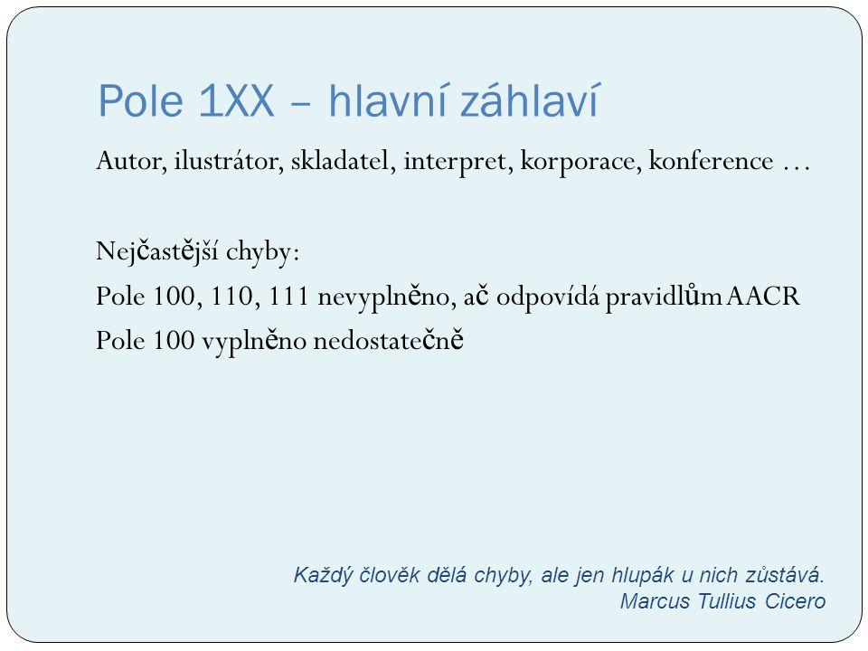 Pole 1XX – hlavní záhlaví Autor, ilustrátor, skladatel, interpret, korporace, konference … Nej č ast ě jší chyby: Pole 100, 110, 111 nevypln ě no, a č