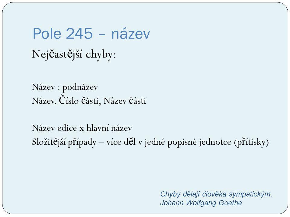 Pole 245 – název Nej č ast ě jší chyby: Název : podnázev Název. Č íslo č ásti, Název č ásti Název edice x hlavní název Složit ě jší p ř ípady – více d