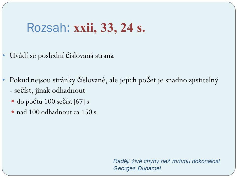 Rozsah: xxii, 33, 24 s. Uvádí se poslední č íslovaná strana Pokud nejsou stránky č íslované, ale jejich po č et je snadno zjistitelný - se č íst, jina