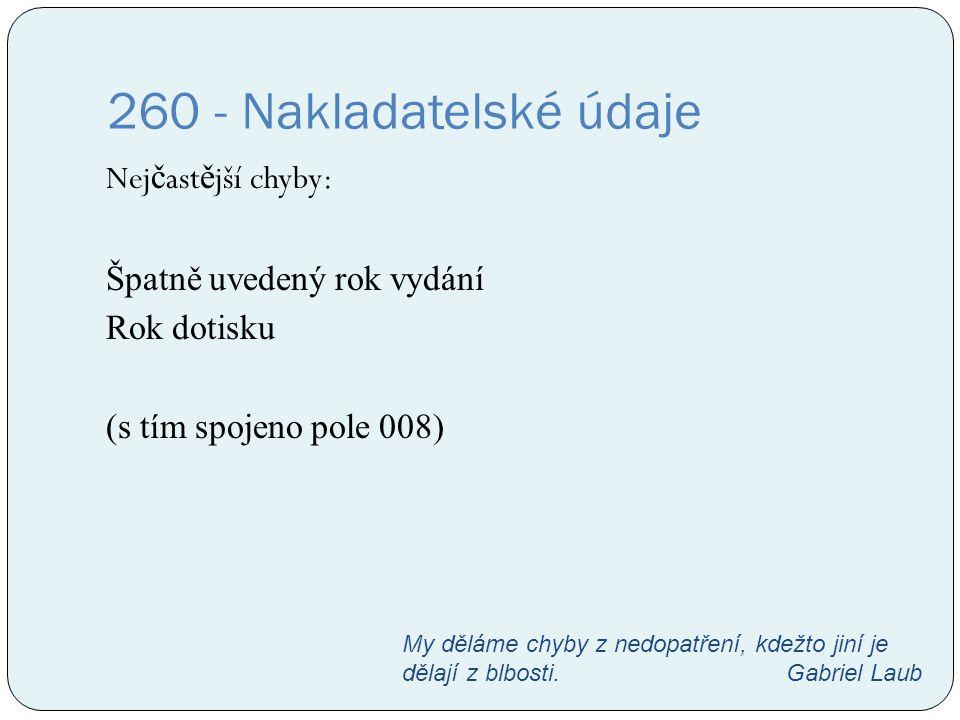 260 - Nakladatelské údaje Nej č ast ě jší chyby: Špatně uvedený rok vydání Rok dotisku (s tím spojeno pole 008) My děláme chyby z nedopatření, kdežto