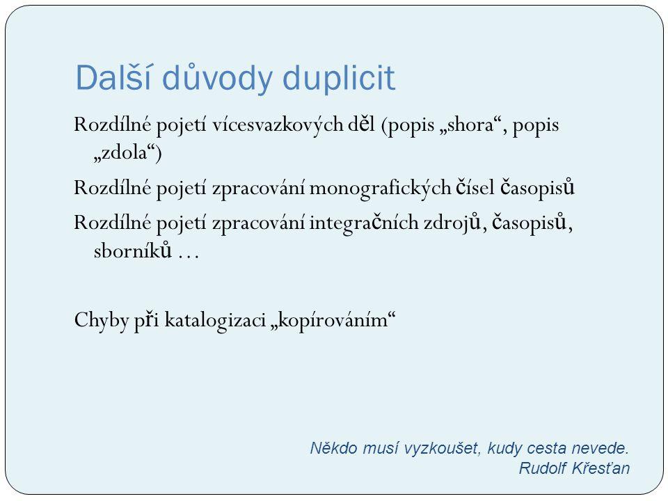 """Další důvody duplicit Rozdílné pojetí vícesvazkových d ě l (popis """"shora"""", popis """"zdola"""") Rozdílné pojetí zpracování monografických č ísel č asopis ů"""