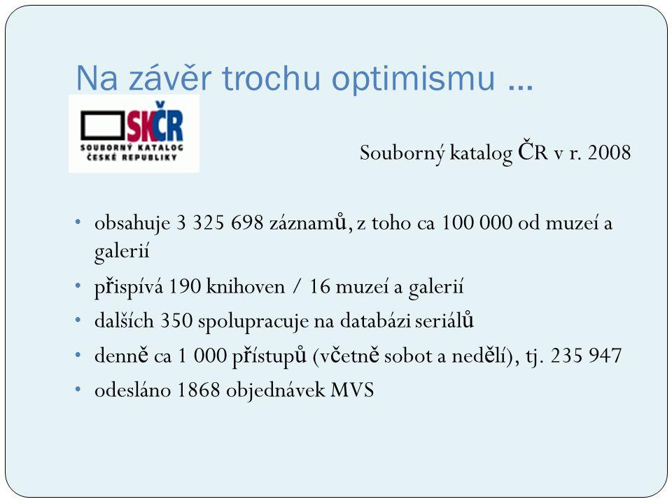 Na závěr trochu optimismu... Souborný katalog Č R v r. 2008 obsahuje 3 325 698 záznam ů, z toho ca 100 000 od muzeí a galerií p ř ispívá 190 knihoven