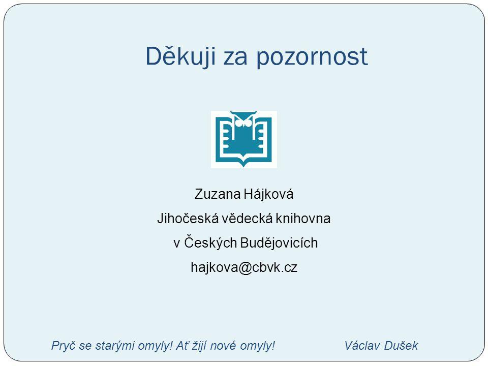 Děkuji za pozornost Zuzana Hájková Jihočeská vědecká knihovna v Českých Budějovicích hajkova@cbvk.cz Pryč se starými omyly! Ať žijí nové omyly!Václav