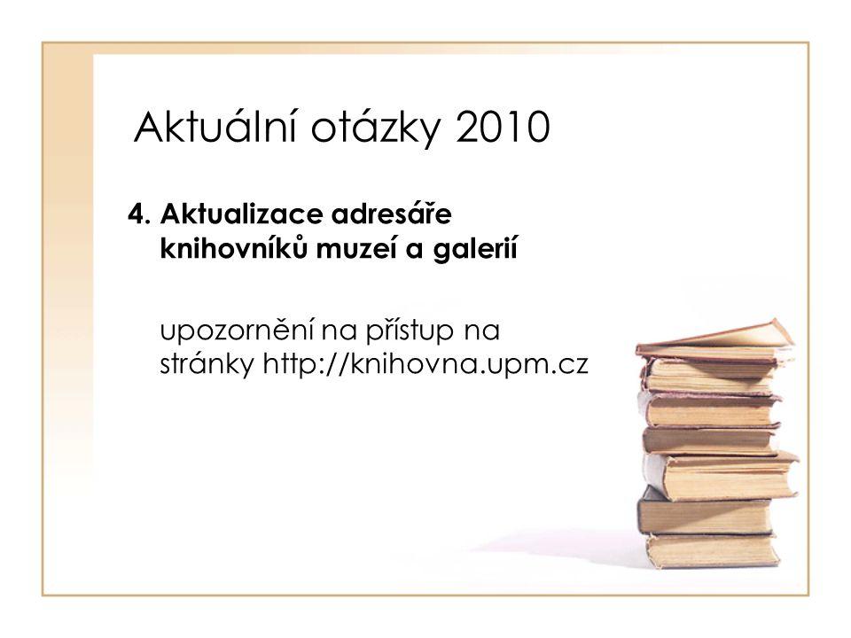 Aktuální otázky 2010 4. Aktualizace adresáře knihovníků muzeí a galerií upozornění na přístup na stránky http://knihovna.upm.cz