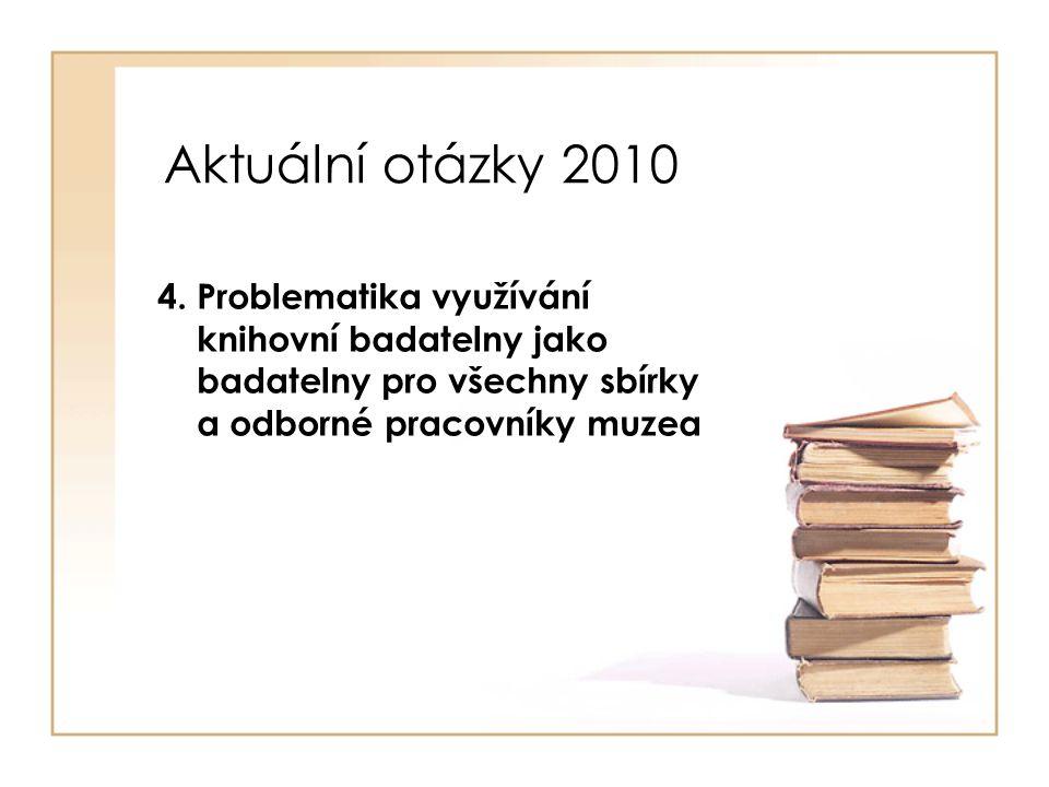 Aktuální otázky 2010 4. Problematika využívání knihovní badatelny jako badatelny pro všechny sbírky a odborné pracovníky muzea