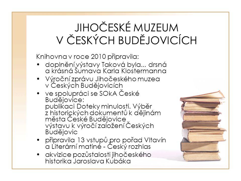 JIHOČESKÉ MUZEUM V ČESKÝCH BUDĚJOVICÍCH Knihovna v roce 2010 připravila: doplnění výstavy Taková byla... drsná a krásná Šumava Karla Klostermanna Výro